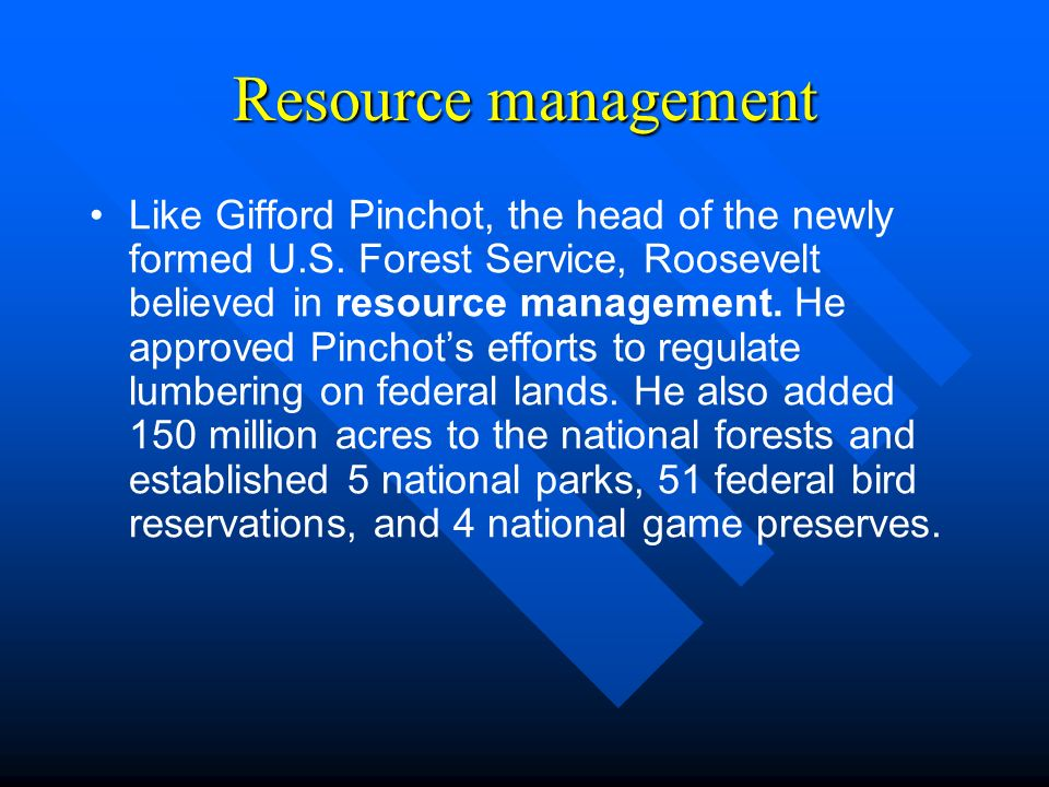 Resource management Like Gifford Pinchot, the head of the newly formed U.S.