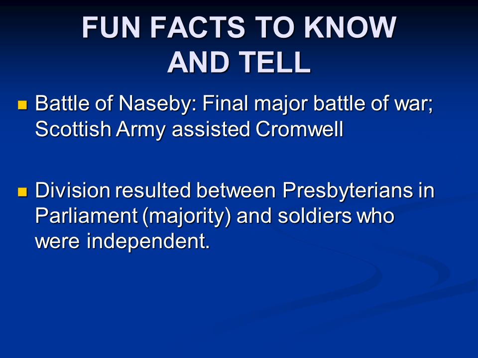 FUN FACTS TO KNOW AND TELL Battle of Naseby: Final major battle of war; Scottish Army assisted Cromwell Battle of Naseby: Final major battle of war; Scottish Army assisted Cromwell Division resulted between Presbyterians in Parliament (majority) and soldiers who were independent.