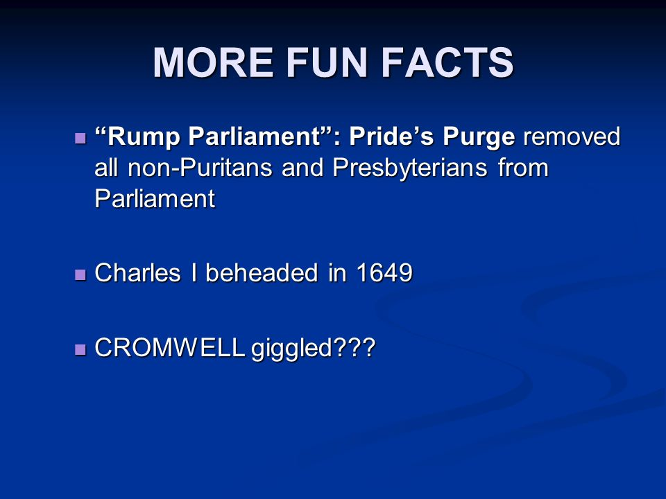 MORE FUN FACTS Rump Parliament: Prides Purge removed all non-Puritans and Presbyterians from Parliament Rump Parliament: Prides Purge removed all non-Puritans and Presbyterians from Parliament Charles I beheaded in 1649 Charles I beheaded in 1649 CROMWELL giggled??.