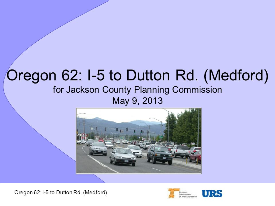 Oregon 62: I-5 to Dutton Rd. (Medford) Oregon 62: I-5 to Dutton Rd. (Medford) for Jackson County Planning Commission May 9, 2013