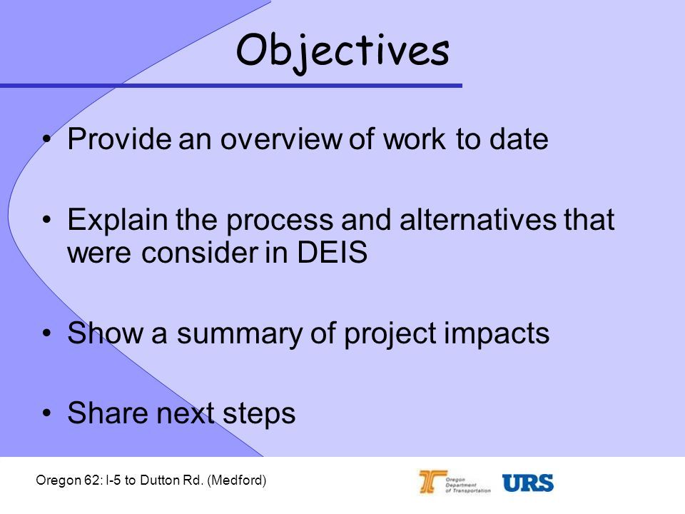 Oregon 62: I-5 to Dutton Rd. (Medford) Objectives Provide an overview of work to date Explain the process and alternatives that were consider in DEIS