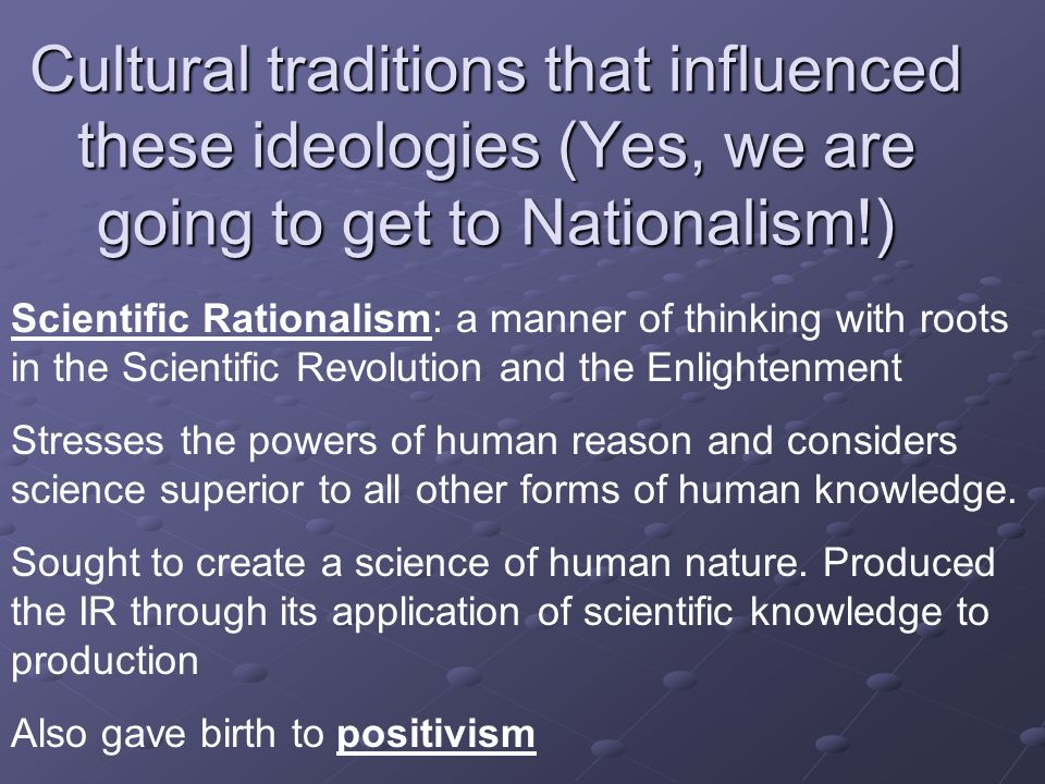 Cultural traditions that influenced these ideologies (Yes, we are going to get to Nationalism!) Scientific Rationalism: a manner of thinking with root