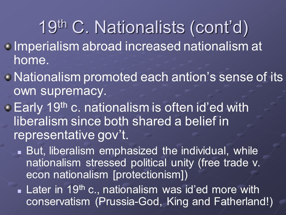 19 th C. Nationalists (contd) Imperialism abroad increased nationalism at home. Nationalism promoted each antions sense of its own supremacy. Early 19