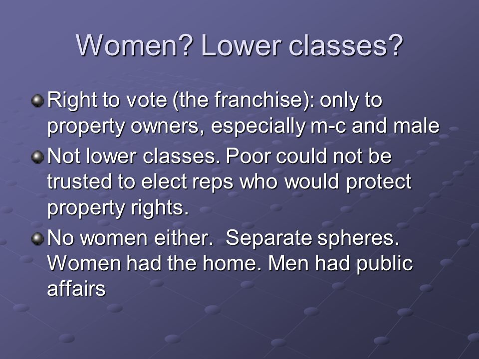 Women? Lower classes? Right to vote (the franchise): only to property owners, especially m-c and male Not lower classes. Poor could not be trusted to