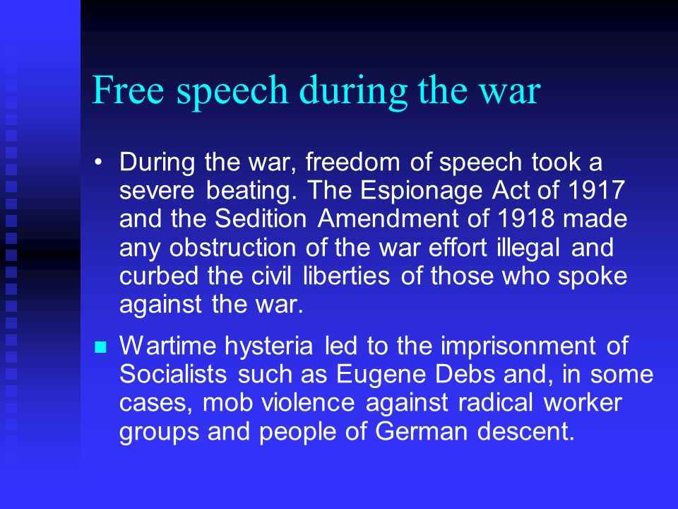 Free speech during the war During the war, freedom of speech took a severe beating. The Espionage Act of 1917 and the Sedition Amendment of 1918 made