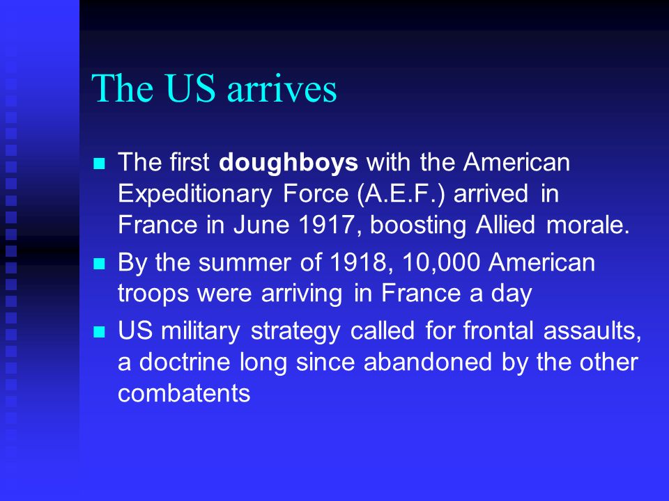 The US arrives The first doughboys with the American Expeditionary Force (A.E.F.) arrived in France in June 1917, boosting Allied morale.
