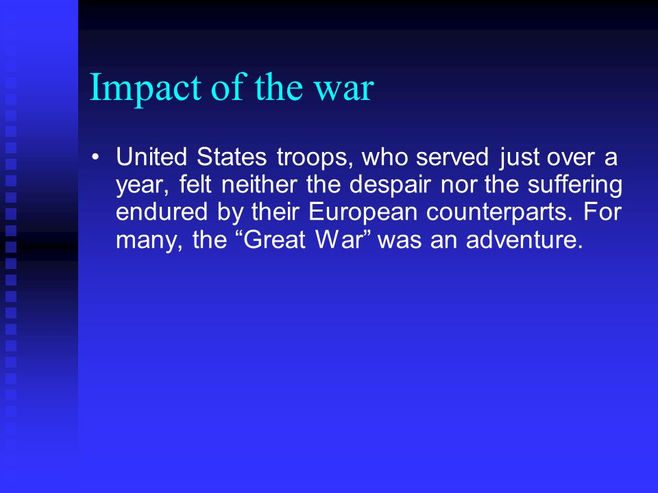 Impact of the war United States troops, who served just over a year, felt neither the despair nor the suffering endured by their European counterparts.