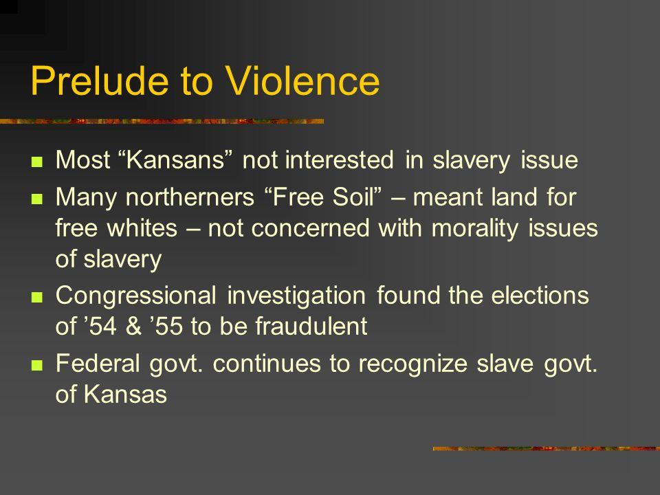Prelude to Violence Most Kansans not interested in slavery issue Many northerners Free Soil – meant land for free whites – not concerned with morality