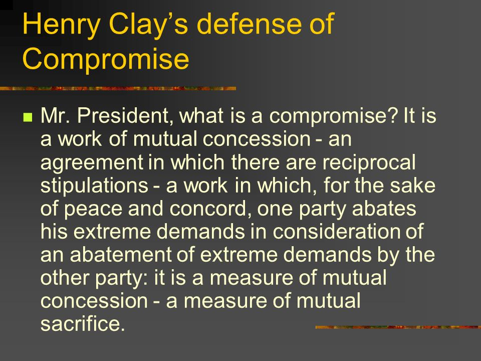 Henry Clays defense of Compromise Mr. President, what is a compromise? It is a work of mutual concession - an agreement in which there are reciprocal