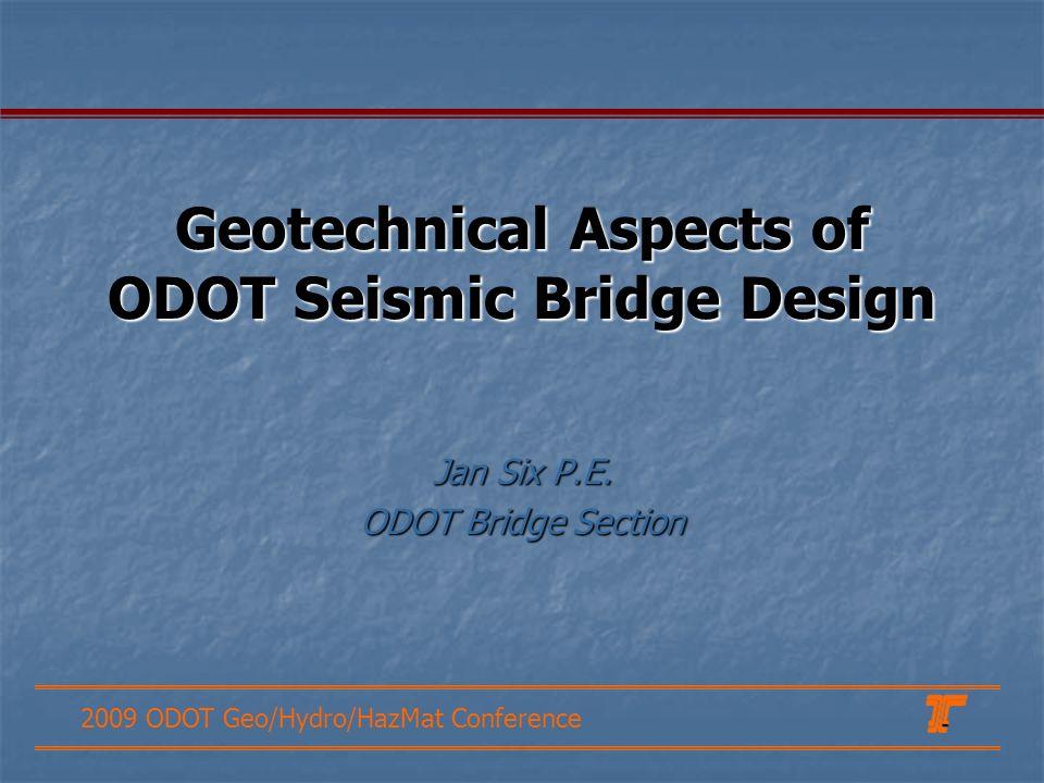 2009 ODOT Geo/Hydro/HazMat Conference Geotechnical Aspects of ODOT Seismic Bridge Design Jan Six P.E. ODOT Bridge Section