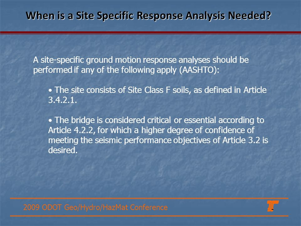 2009 ODOT Geo/Hydro/HazMat Conference A site-specific ground motion response analyses should be performed if any of the following apply (AASHTO): The site consists of Site Class F soils, as defined in Article 3.4.2.1.