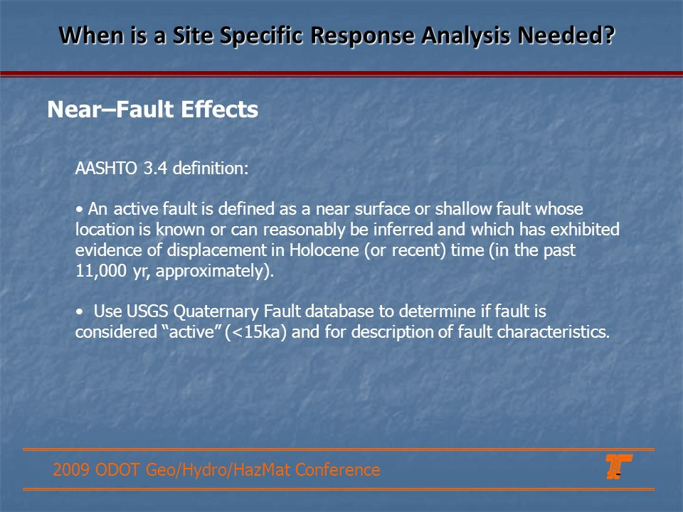 2009 ODOT Geo/Hydro/HazMat Conference AASHTO 3.4 definition: An active fault is defined as a near surface or shallow fault whose location is known or can reasonably be inferred and which has exhibited evidence of displacement in Holocene (or recent) time (in the past 11,000 yr, approximately).