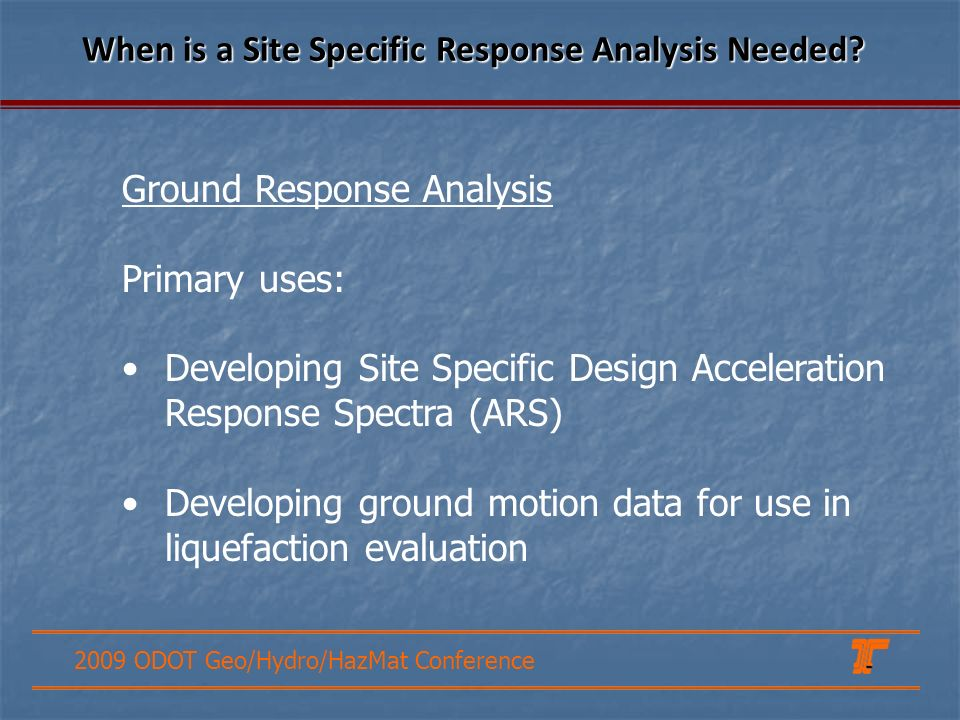 2009 ODOT Geo/Hydro/HazMat Conference Ground Response Analysis Primary uses: Developing Site Specific Design Acceleration Response Spectra (ARS) Developing ground motion data for use in liquefaction evaluation When is a Site Specific Response Analysis Needed?