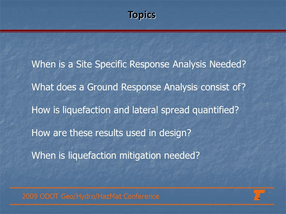 2009 ODOT Geo/Hydro/HazMat Conference When is a Site Specific Response Analysis Needed? What does a Ground Response Analysis consist of? How is liquef