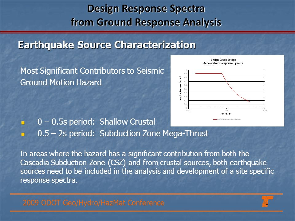 2009 ODOT Geo/Hydro/HazMat Conference Most Significant Contributors to Seismic Ground Motion Hazard Design Response Spectra from Ground Response Analysis 0 – 0.5s period: Shallow Crustal 0.5 – 2s period: Subduction Zone Mega-Thrust Earthquake Source Characterization In areas where the hazard has a significant contribution from both the Cascadia Subduction Zone (CSZ) and from crustal sources, both earthquake sources need to be included in the analysis and development of a site specific response spectra.