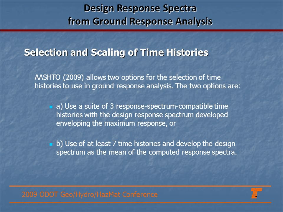 2009 ODOT Geo/Hydro/HazMat Conference Selection and Scaling of Time Histories Design Response Spectra from Ground Response Analysis AASHTO (2009) allows two options for the selection of time histories to use in ground response analysis.