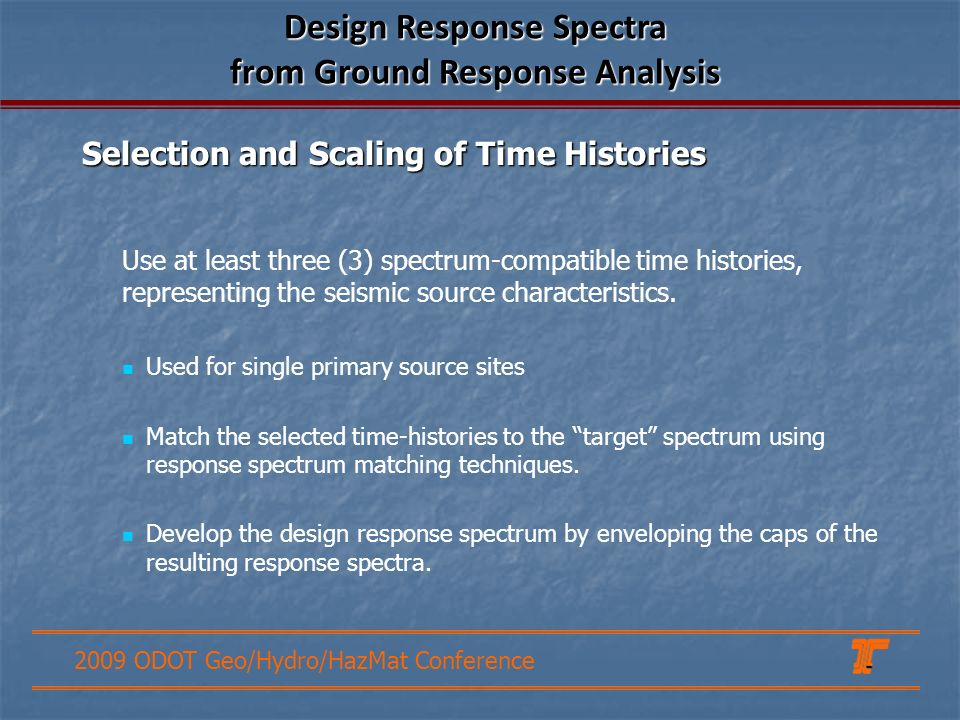 2009 ODOT Geo/Hydro/HazMat Conference Design Response Spectra from Ground Response Analysis Use at least three (3) spectrum-compatible time histories, representing the seismic source characteristics.