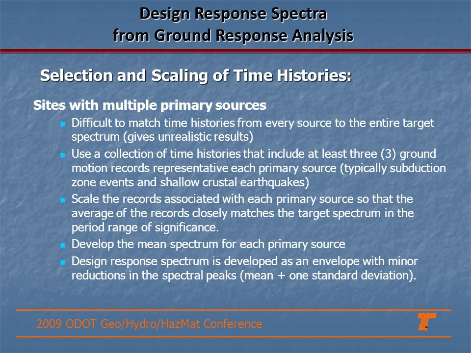 2009 ODOT Geo/Hydro/HazMat Conference Selection and Scaling of Time Histories: Design Response Spectra from Ground Response Analysis Sites with multiple primary sources Difficult to match time histories from every source to the entire target spectrum (gives unrealistic results) Use a collection of time histories that include at least three (3) ground motion records representative each primary source (typically subduction zone events and shallow crustal earthquakes) Scale the records associated with each primary source so that the average of the records closely matches the target spectrum in the period range of significance.