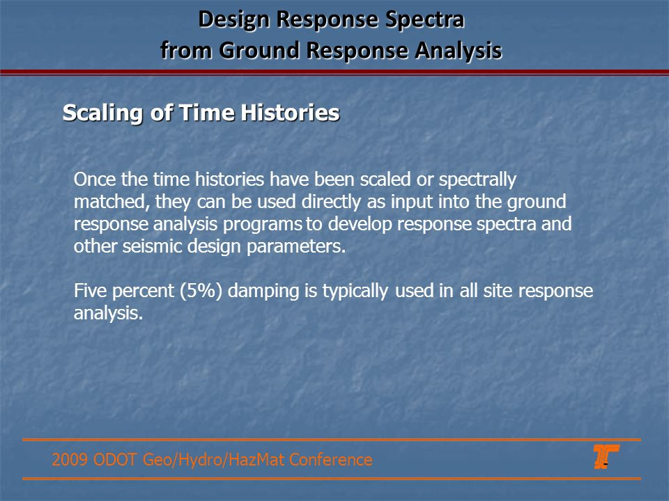 2009 ODOT Geo/Hydro/HazMat Conference Once the time histories have been scaled or spectrally matched, they can be used directly as input into the ground response analysis programs to develop response spectra and other seismic design parameters.