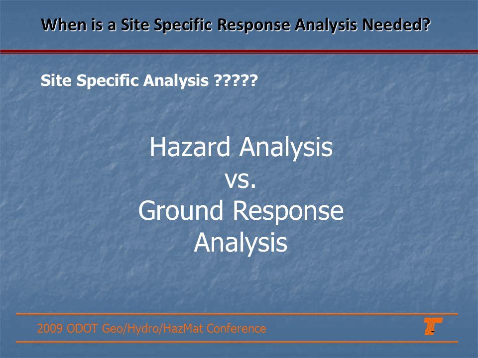 2009 ODOT Geo/Hydro/HazMat Conference Hazard Analysis vs. Ground Response Analysis When is a Site Specific Response Analysis Needed? Site Specific Ana