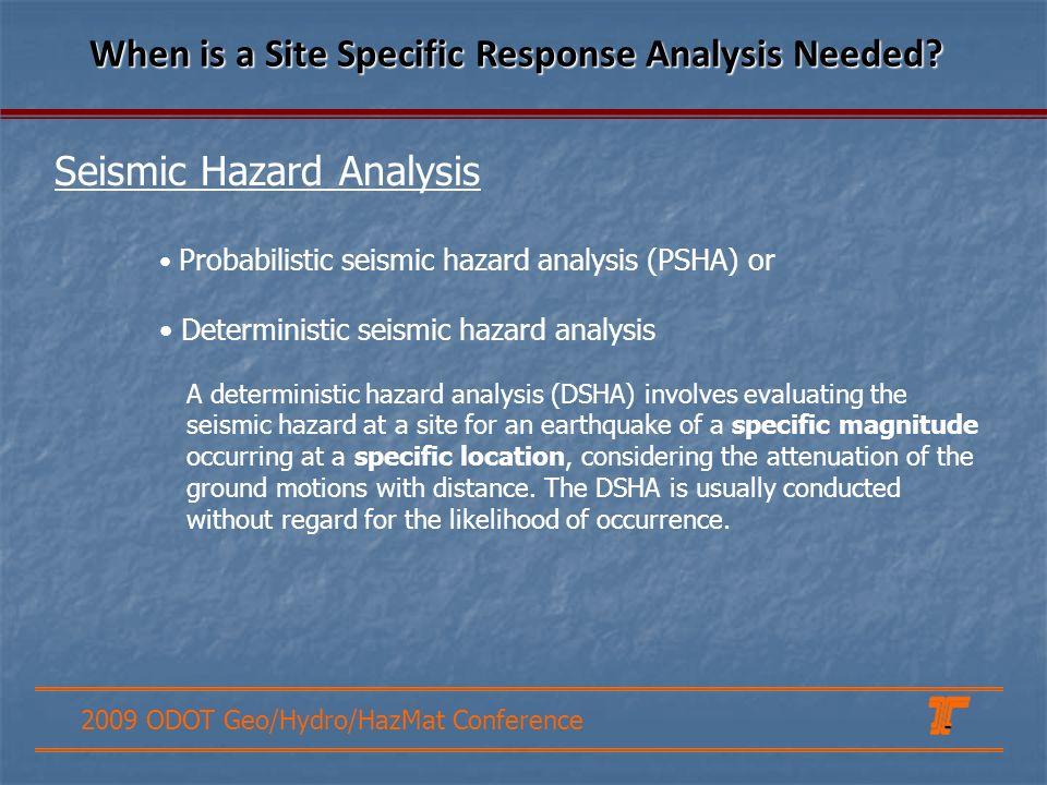 2009 ODOT Geo/Hydro/HazMat Conference Seismic Hazard Analysis When is a Site Specific Response Analysis Needed? Probabilistic seismic hazard analysis