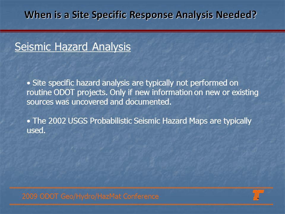 2009 ODOT Geo/Hydro/HazMat Conference Seismic Hazard Analysis When is a Site Specific Response Analysis Needed? Site specific hazard analysis are typi