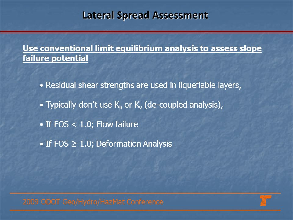 2009 ODOT Geo/Hydro/HazMat Conference Lateral Spread Assessment Residual shear strengths are used in liquefiable layers, Typically dont use K h or K v (de-coupled analysis), If FOS < 1.0; Flow failure If FOS 1.0; Deformation Analysis Use conventional limit equilibrium analysis to assess slope failure potential