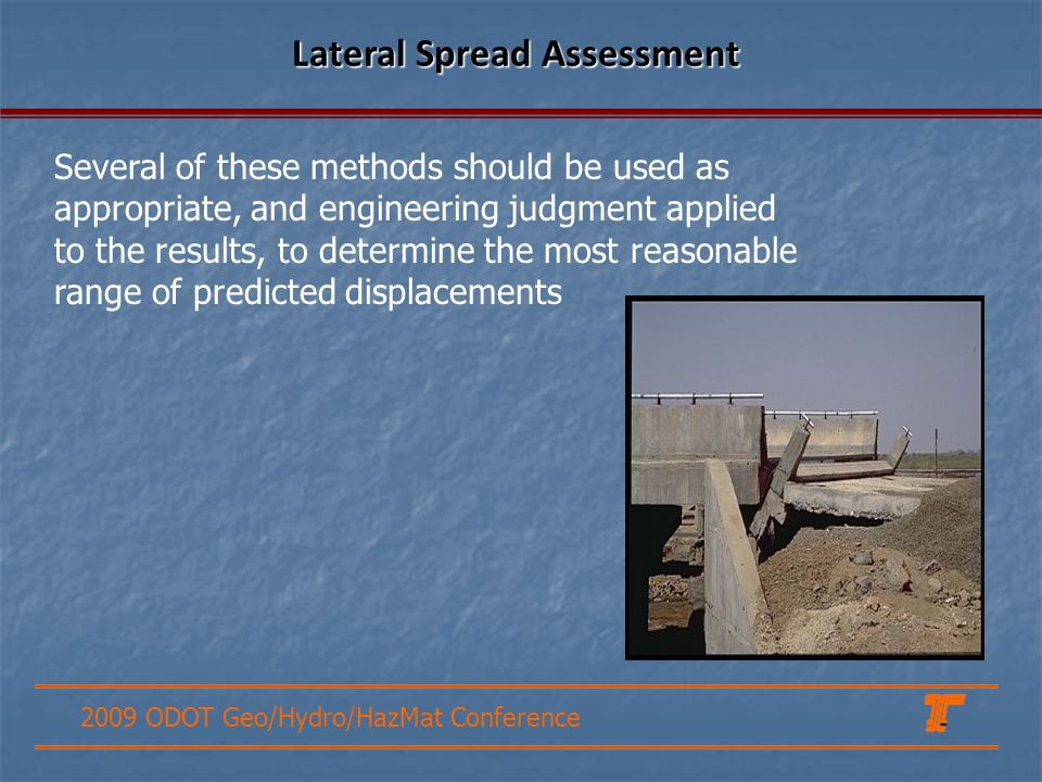 2009 ODOT Geo/Hydro/HazMat Conference Lateral Spread Assessment Several of these methods should be used as appropriate, and engineering judgment applied to the results, to determine the most reasonable range of predicted displacements