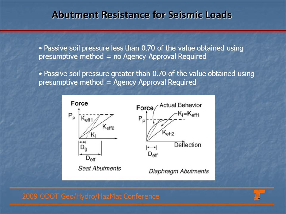 2009 ODOT Geo/Hydro/HazMat Conference Abutment Resistance for Seismic Loads Passive soil pressure less than 0.70 of the value obtained using presumpti