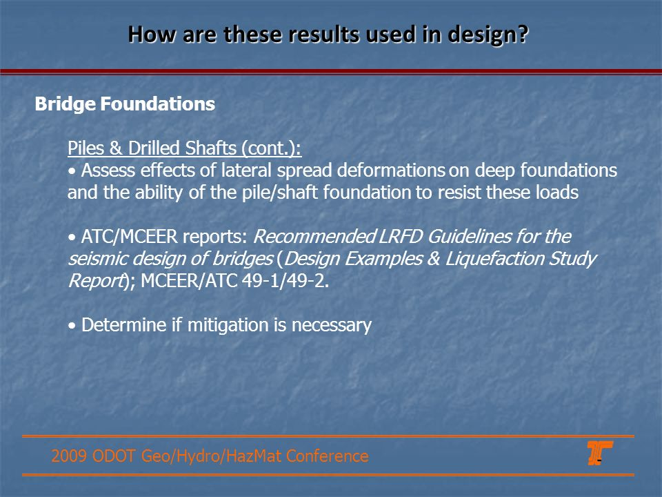 2009 ODOT Geo/Hydro/HazMat Conference How are these results used in design? Bridge Foundations Piles & Drilled Shafts (cont.): Assess effects of later