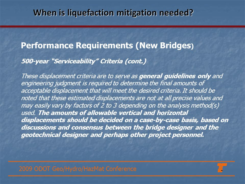 2009 ODOT Geo/Hydro/HazMat Conference Performance Requirements (New Bridges ) 500-year Serviceability Criteria (cont.) These displacement criteria are to serve as general guidelines only and engineering judgment is required to determine the final amounts of acceptable displacement that will meet the desired criteria.