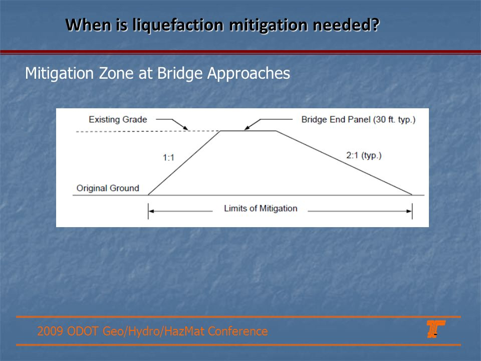 2009 ODOT Geo/Hydro/HazMat Conference Mitigation Zone at Bridge Approaches When is liquefaction mitigation needed?
