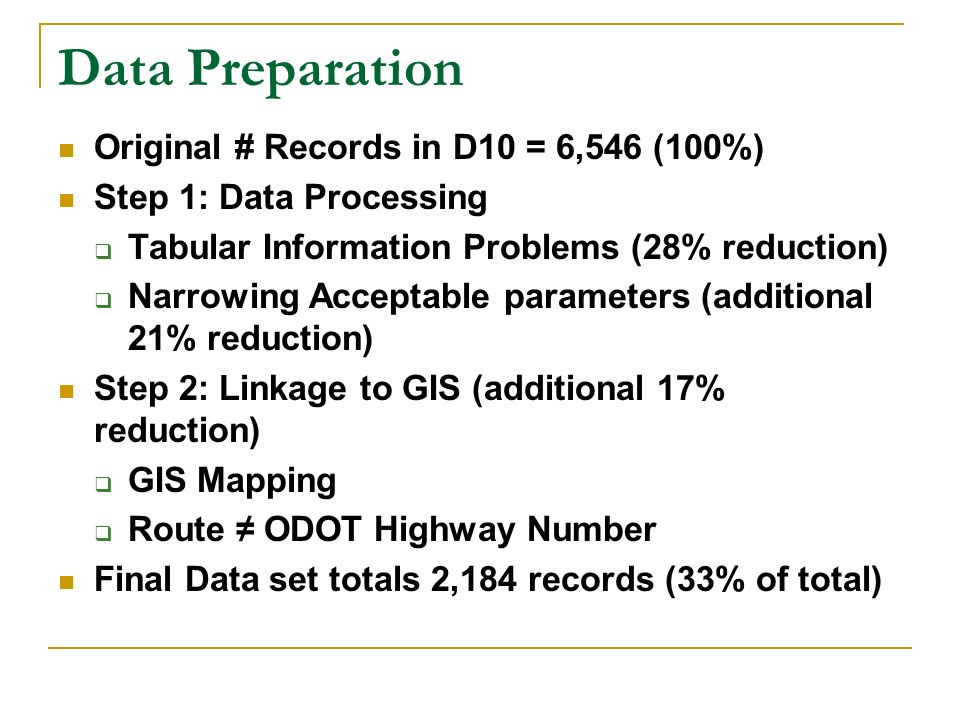 Data Preparation Original # Records in D10 = 6,546 (100%) Step 1: Data Processing Tabular Information Problems (28% reduction) Narrowing Acceptable parameters (additional 21% reduction) Step 2: Linkage to GIS (additional 17% reduction) GIS Mapping Route ODOT Highway Number Final Data set totals 2,184 records (33% of total)