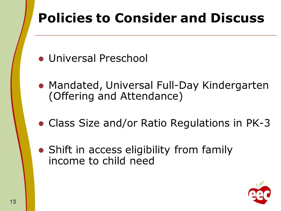 Policies to Consider and Discuss Universal Preschool Mandated, Universal Full-Day Kindergarten (Offering and Attendance) Class Size and/or Ratio Regul
