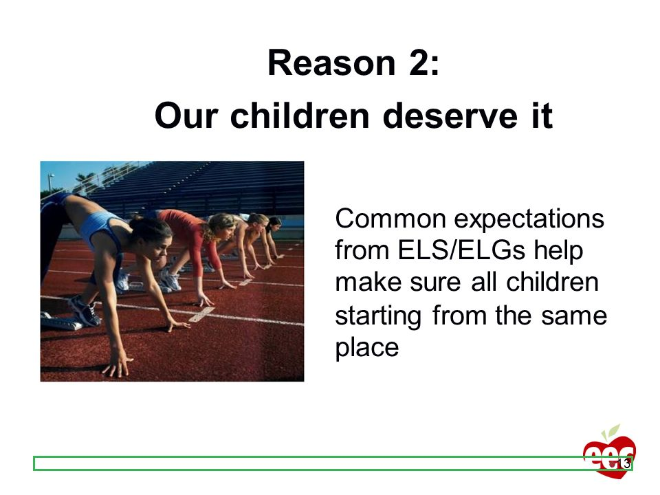 13 Reason 2: Our children deserve it Common expectations from ELS/ELGs help make sure all children starting from the same place