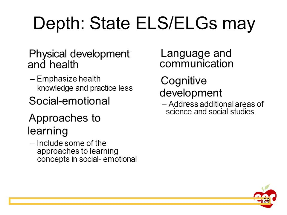 29 Depth: State ELS/ELGs may Physical development and health – Emphasize health knowledge and practice less Social-emotional Approaches to learning –