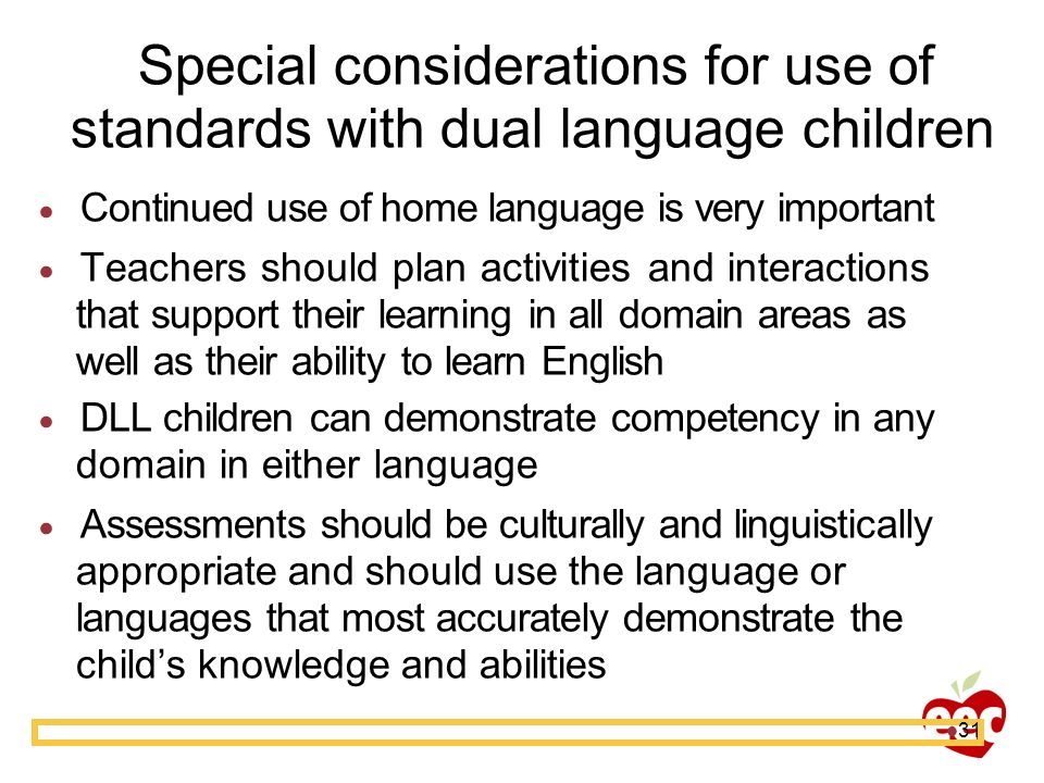 31 Special considerations for use of standards with dual language children Continued use of home language is very important Teachers should plan activ