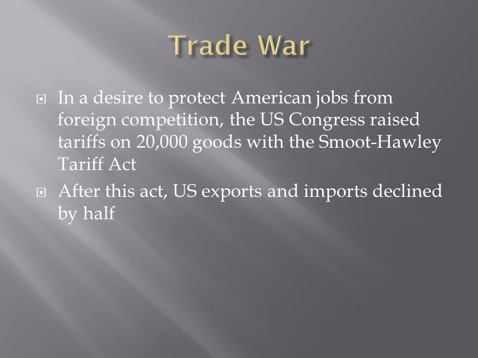 In a desire to protect American jobs from foreign competition, the US Congress raised tariffs on 20,000 goods with the Smoot-Hawley Tariff Act After this act, US exports and imports declined by half