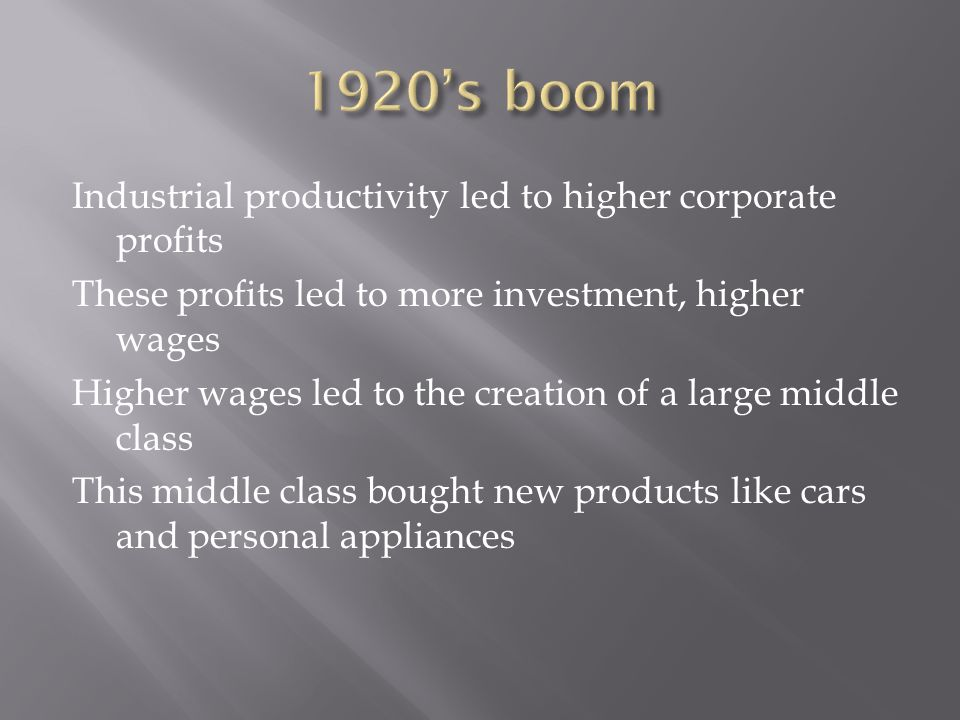 Industrial productivity led to higher corporate profits These profits led to more investment, higher wages Higher wages led to the creation of a large middle class This middle class bought new products like cars and personal appliances