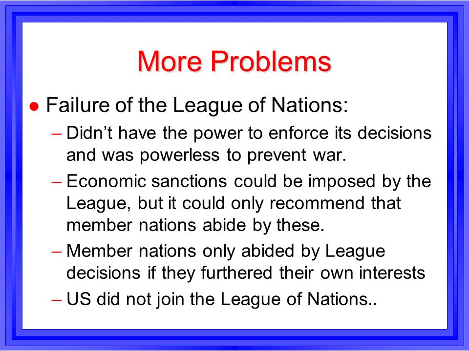 More Problems l Failure of the League of Nations: –Didnt have the power to enforce its decisions and was powerless to prevent war. –Economic sanctions
