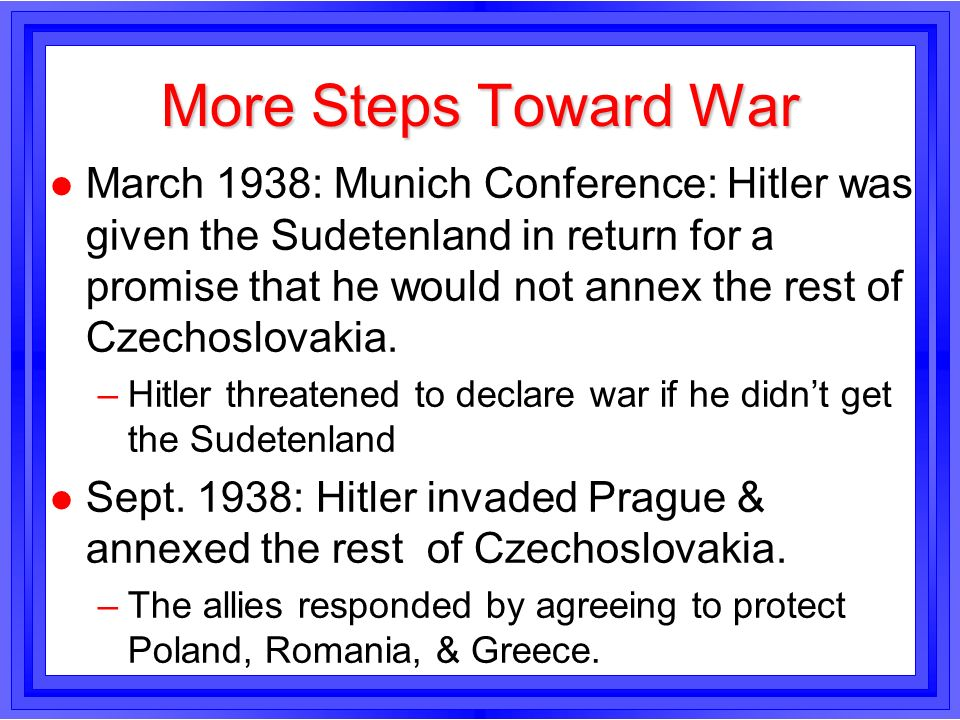 More Steps Toward War l March 1938: Munich Conference: Hitler was given the Sudetenland in return for a promise that he would not annex the rest of Cz