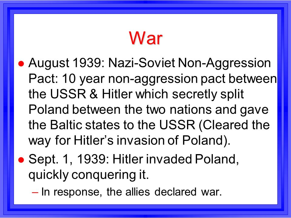War l August 1939: Nazi-Soviet Non-Aggression Pact: 10 year non-aggression pact between the USSR & Hitler which secretly split Poland between the two