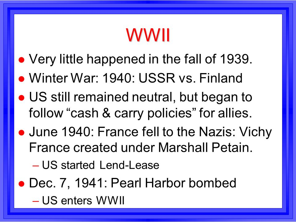 WWII l Very little happened in the fall of 1939. l Winter War: 1940: USSR vs. Finland l US still remained neutral, but began to follow cash & carry po