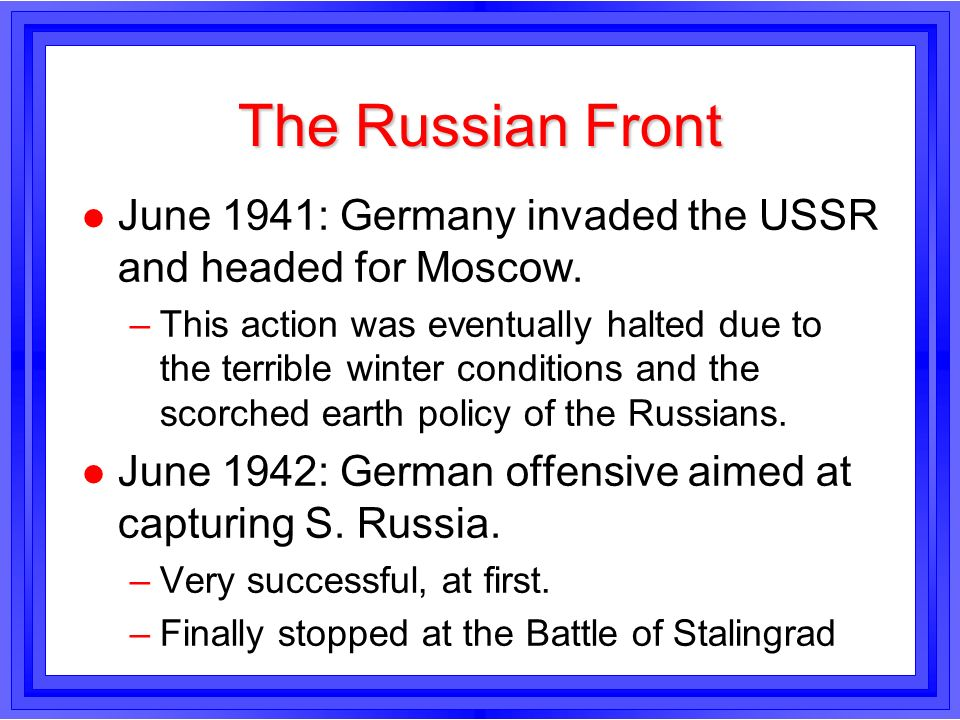 The Russian Front l June 1941: Germany invaded the USSR and headed for Moscow. –This action was eventually halted due to the terrible winter condition