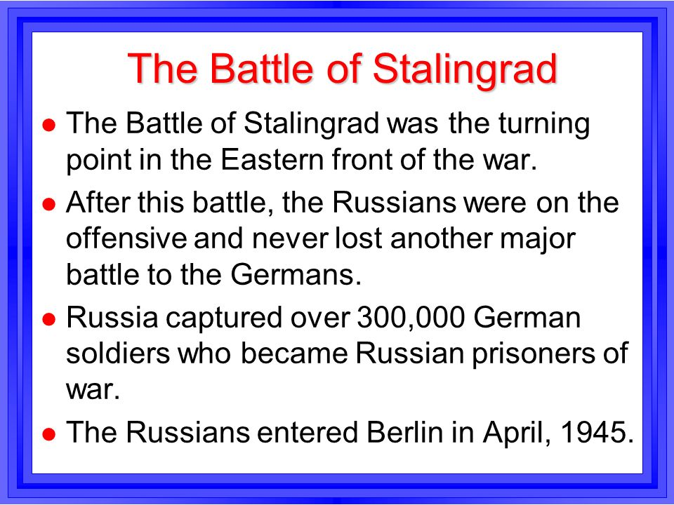 The Battle of Stalingrad l The Battle of Stalingrad was the turning point in the Eastern front of the war. l After this battle, the Russians were on t