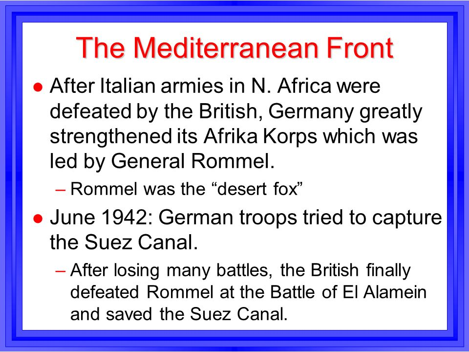The Mediterranean Front l After Italian armies in N. Africa were defeated by the British, Germany greatly strengthened its Afrika Korps which was led