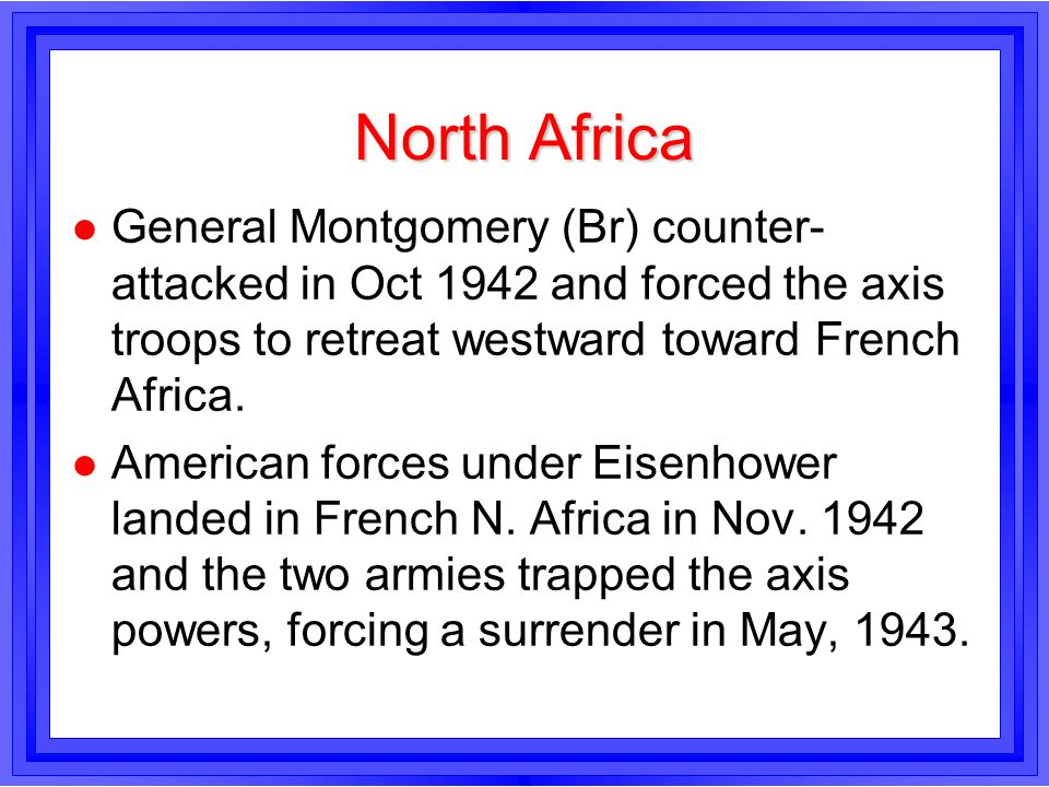 North Africa l General Montgomery (Br) counter- attacked in Oct 1942 and forced the axis troops to retreat westward toward French Africa. l American f