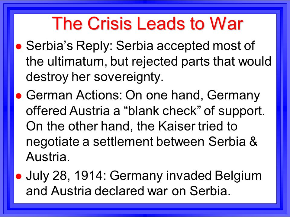The Crisis Leads to War l Serbias Reply: Serbia accepted most of the ultimatum, but rejected parts that would destroy her sovereignty. l German Action