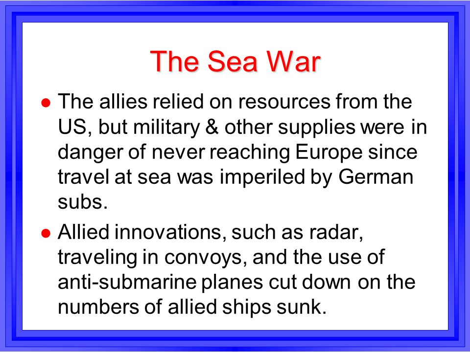 The Sea War l The allies relied on resources from the US, but military & other supplies were in danger of never reaching Europe since travel at sea wa