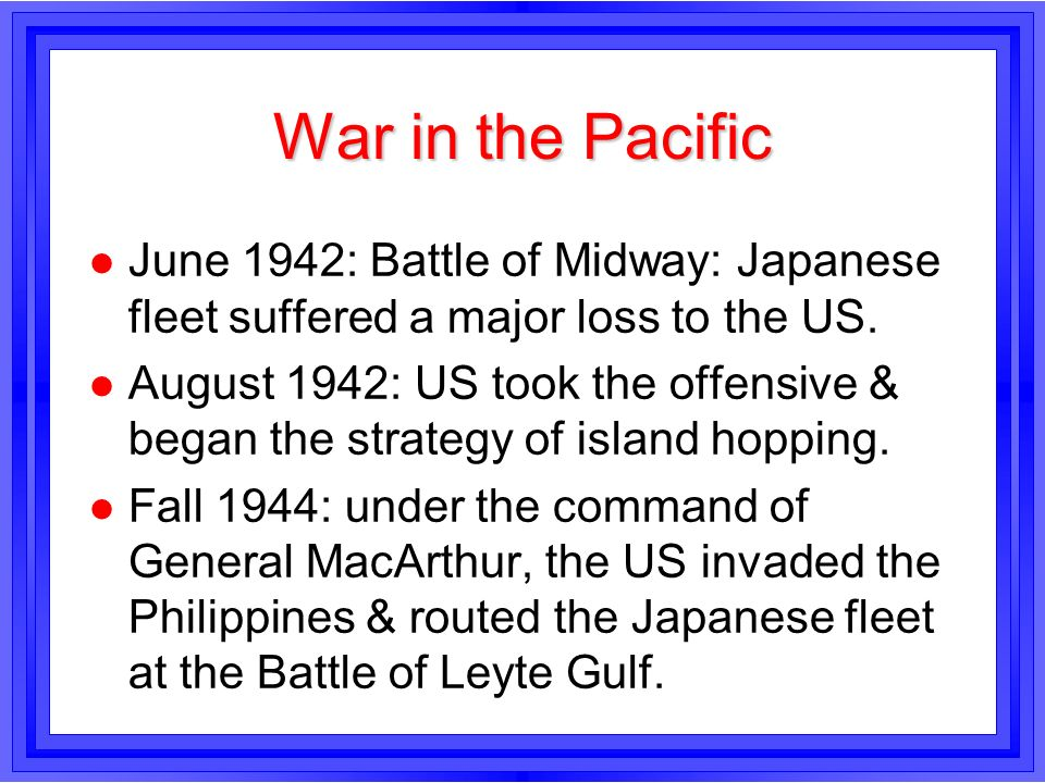 War in the Pacific l June 1942: Battle of Midway: Japanese fleet suffered a major loss to the US. l August 1942: US took the offensive & began the str